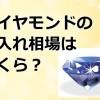 ダイヤモンドの質入れ相場はいくら?値段を上げる為の秘訣を公開!
